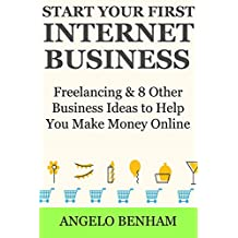 Start Your First Internet Business: Freelancing & 8 Other Business Ideas  to Help You Make Money Online