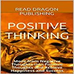 Positive Thinking: Move from Negative Thoughts into Positive Thoughts and Achieve Happiness and Success |  Read Dragon Publishing
