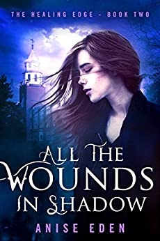 All the Wounds in Shadow: The Healing Edge - Book Two by [Eden, Anise]