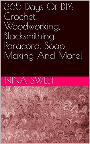 365 Days Of DIY: Crochet, Woodworking, Blacksmithing, Paracord, Soap Making And More! by [Sweet, Nina ]