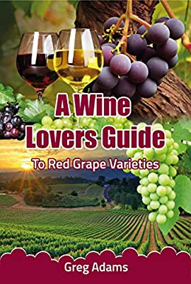A Wine Lovers Guide: To Red Wine Grape Varieties (A Beginners Wine Guide Book 1)