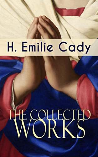The Collected Works of H. Emilie Cady: Spiritual Guidance Books & New Thought Classics: Lessons In Truth - Practical Christianity Course + How I Used Truth & God + A Present Help