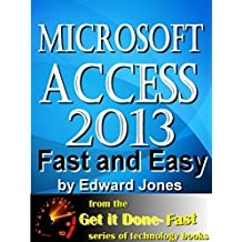 Microsoft Access 2013, Fast and Easy: A Beginners Tutorial for Microsoft Access 2013 (Get It Done FAST Book 14)