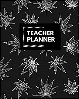 Teacher Planner: Blank Lined Teacher planner, Funny planner, notebook planner, teacher planner, Ruled, Writing ... for monthly journal, gifts cannabis, marijuana, canabis leaves