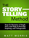 PUBLIC SPEAKING: The Storytelling Method: Steps To Maximize a Simple Story and Make It Powerful, Inspiring, and Unforgettable (Storytelling, Storytelling ... Storytelling business, Communicate Book 1)