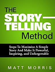 The Storytelling Method: Steps To Maximize a Simple Story and Make It Powerful, Inspiring, and Unforgettable (Do Talk To Strangers, Storytelling Tips, ... Public Speak Book 1) (English Edition)