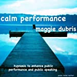Calm Performance: Hypnosis to enhance public performance and public speaking | Maggie Dubris