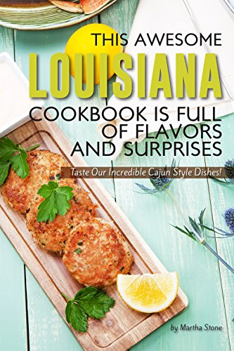 This Awesome Louisiana Cookbook Is Full of Flavors and Surprises: Taste Our Incredible Cajun Style Dishes! by Martha Stone