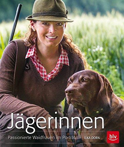 Jägerinnen: Passionierte Waidfrauen im Porträt