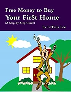 Free Money to Buy Your Fir$t Home: (Step-by-Step Guide to Accessing Free Money to Buy Your First Home) by LeTicia Lee (2014-03-19)