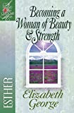 Becoming a Woman of Beauty & Strength: Esther (A Woman After God's Own Heart®)