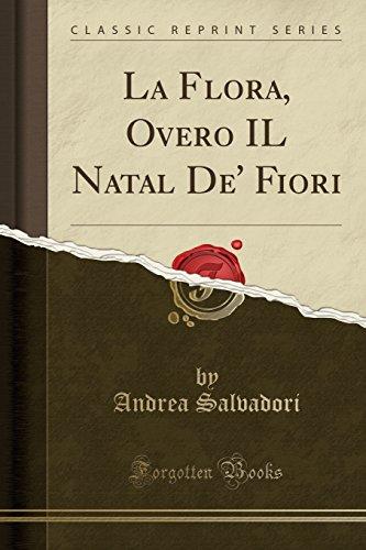 La Flora, Overo IL Natal De' Fiori (Classic Reprint)