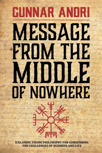 Message From The Middle Of Nowhere: Icelandic Viking philosophy for Conquering the challenges of Business and life
