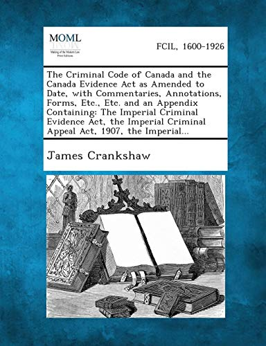 The Criminal Code of Canada and the Canada Evidence Act as Amended to Date, with Commentaries, Annotations, Forms, Etc.,