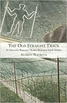 Book The Old Straight Track: Its Mounds, Beacons, Moats, Sites and Mark Stones
