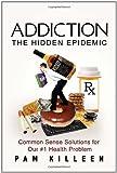 Addiction: the Hidden Epidemic, Pam Killeen, 1453503749