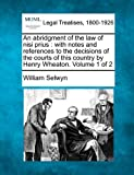 An abridgment of the law of nisi prius : with notes and references to the decisions of the courts of this country by Henry Wheaton. Volume 1 Of 2, William Selwyn, 1240078692