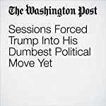 Sessions Forced Trump Into His Dumbest Political Move Yet | Jennifer Rubin