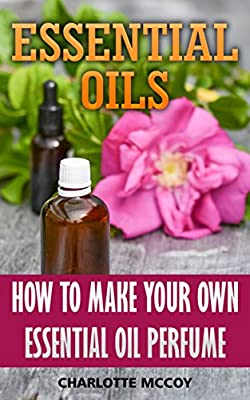 Essential Oils: How To Make Your Own Essential Oil Perfume