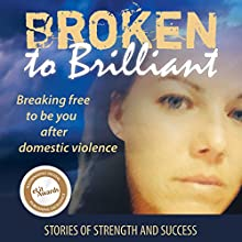 Broken to Brilliant: Breaking Free to Be You After Domestic Violence Audiobook by Broken to Brilliant Narrated by Karen Jacobsen
