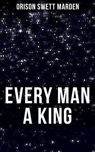 EVERY MAN A KING: How To Control Thought and Exercise the Power of Self-Faith Over Others