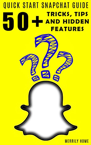 Using Snapchat - Quickstart Guide: 50+ Tricks, Tips, and Hidden Features