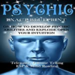 Psychic: Exact Blueprint on How to Develop Psychic Abilities and Explode Open Your Intuition | John Marsh