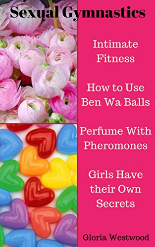 Sexual Gymnastics: Intimate Fitness How to Use Ben Wa Balls Perfume With Pheromones Girls Have their Own Secrets