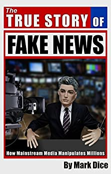 The True Story of Fake News: How Mainstream Media Manipulates Millions by [Dice, Mark]