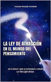La Ley de Atracción en el Mundo del Pensamiento: Un Clásico que le Ayudará a Crear la Vida que Desea de [Atkinson, William Walker]