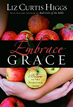 Embrace Grace: Welcome to the Forgiven Life by [Higgs, Liz Curtis]