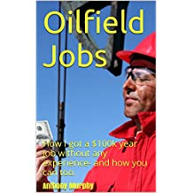 Oilfield Jobs: How I got a $100k year job without any experience- and how you can too. (One Hour Guides Book 2)