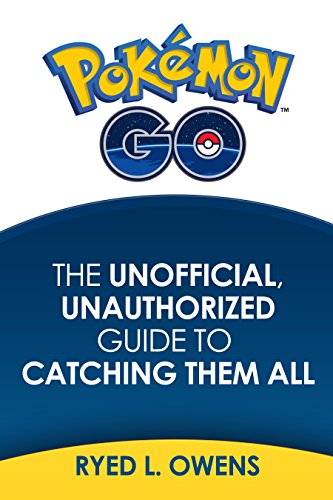 Pokemon Go: The Unofficial, Unauthorized Guide To Catching Them All