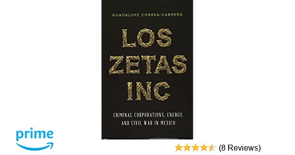 Los Zetas Inc.: Criminal Corporations, Energy, and Civil War ...