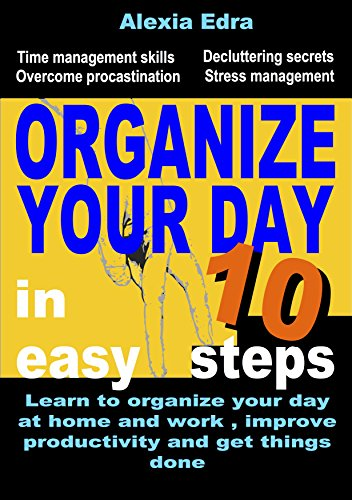 Organize your day in 10 Easy Steps: Learn to organize your day at home and work, improve productivity and get things done! (Time management skills, Overcome procrastination,  Decluttering secrets)