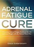 The Adrenal Fatigue Cure: Overcome Adrenal Fatigue Syndrome For Life and Lose Weight with the Adrenal Reset Diet
