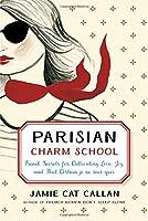 Parisian Charm School: French Secrets for Cultivating Love, Joy, and That Certain je ne sais quoi