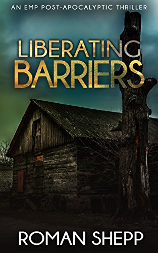 Liberating Barriers: A Post Apocalyptic EMP Survival Thriller (The Beginning Book 4)
