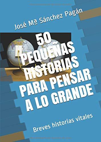 50 Pequeñas historias para pensar a lo GRANDE: Breves historias vitales Vitalistas: Amazon.es: Pagán, José Mª Sánchez: Libros