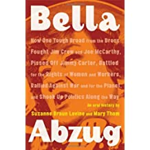 Bella Abzug: How One Tough Broad from the Bronx Fought Jim Crow and Joe McCarthy, Pissed Off Jimmy Carter, Battled for the Rights of Women and ... Planet, and Shook Up Politics Along the Way