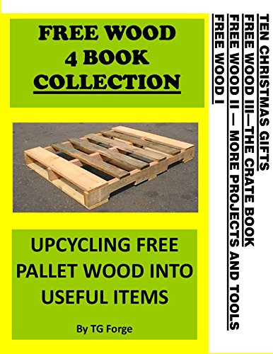 FREE WOOD 4 BOOK COLLECTION: UPCYCLING FREE PALLET WOOD INTO USEFUL ITEMS by [Forge, TG]