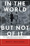 In the World but Not of It: One Family's Militant Faith and the History of Fundamentalism in America by Brett Grainger front cover