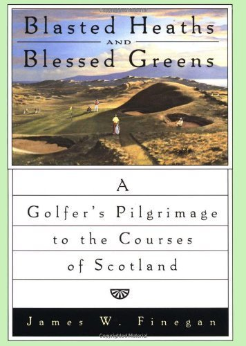 Blasted Heaths and Blessed Green: A Golfer's Pilgrimage to the Courses of Scotland 1st edition by Finegan, James W. (1996) Hardcover