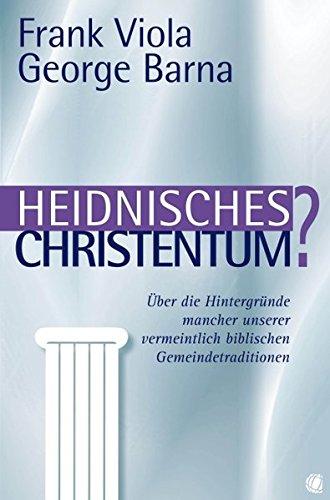 Heidnisches Christentum?: Über die Hintergründe mancher unserer vermeintlich biblischen Gemeindetraditionen