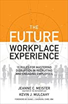 THE FUTURE WORKPLACE EXPERIENCE: 10 RULES FOR MASTERING DISRUPTION IN RECRUITING AND ENGAGING EMPLOYEES (BUSINESS BOOKS)