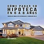Cómo pagar su hipoteca en 6 a 8 años: Hábitos de riqueza de los ricos que le ahorrarán miles [How to Pay Your Mortgage in 6 to 8 Years] | Joe Correa