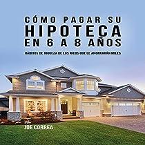 CÓMO PAGAR SU HIPOTECA EN 6 A 8 AÑOS: HÁBITOS DE RIQUEZA DE LOS RICOS QUE LE AHORRARÁN MILES [HOW TO PAY YOUR MORTGAGE IN 6 TO 8 YEARS]