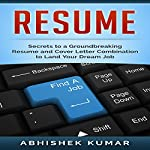 Resume: Groundbreaking Secrets to a Winning Resume and Cover Letter Combination to Land Your Dream Job | Abhishek Kumar