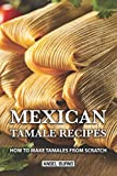 Mexican Tamale Recipes: How to Make Tamales From Scratch
