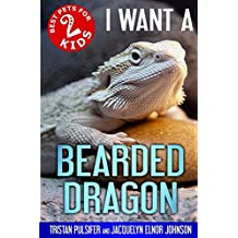 I Want A Bearded Dragon: Best Pets For Kids Book 2